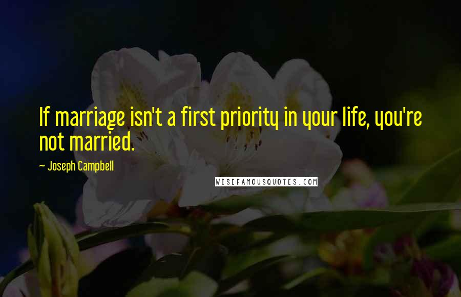 Joseph Campbell quotes: If marriage isn't a first priority in your life, you're not married.