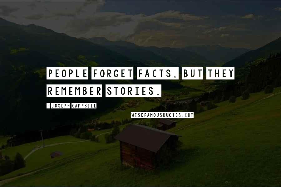 Joseph Campbell quotes: People forget facts, but they remember stories.