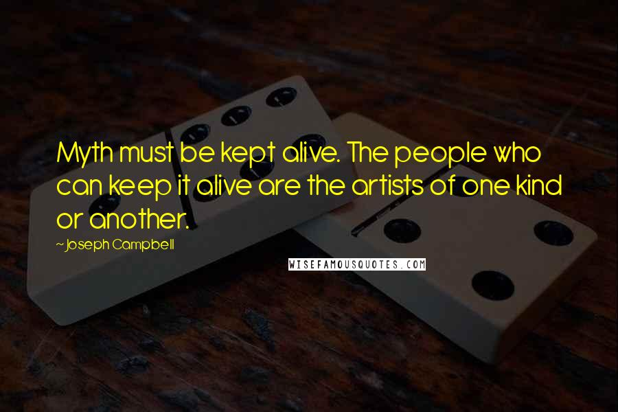 Joseph Campbell quotes: Myth must be kept alive. The people who can keep it alive are the artists of one kind or another.