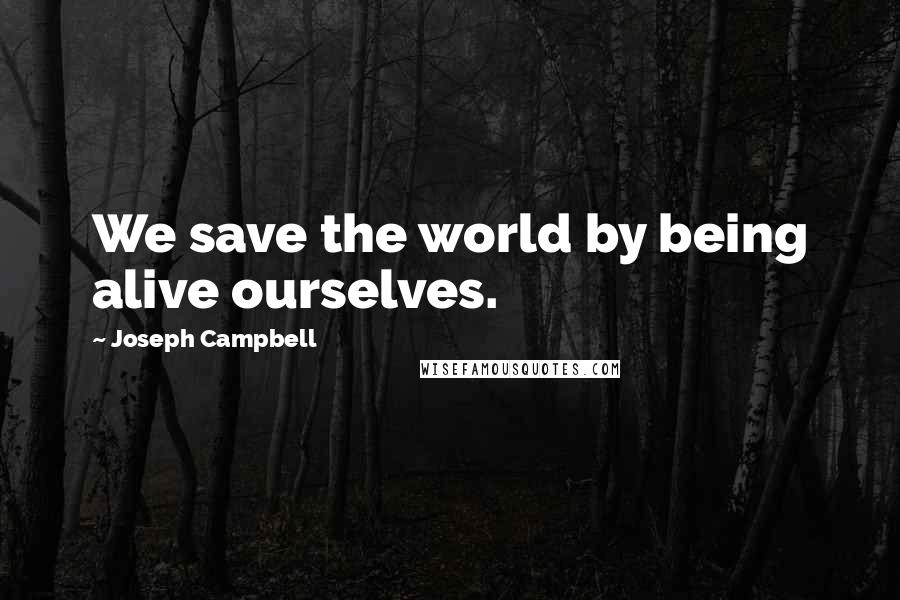 Joseph Campbell quotes: We save the world by being alive ourselves.