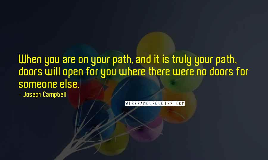 Joseph Campbell quotes: When you are on your path, and it is truly your path, doors will open for you where there were no doors for someone else.