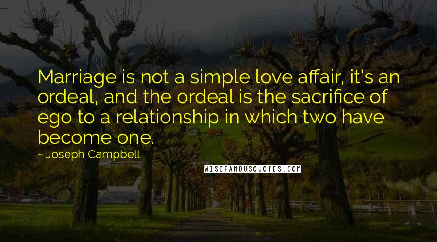 Joseph Campbell quotes: Marriage is not a simple love affair, it's an ordeal, and the ordeal is the sacrifice of ego to a relationship in which two have become one.