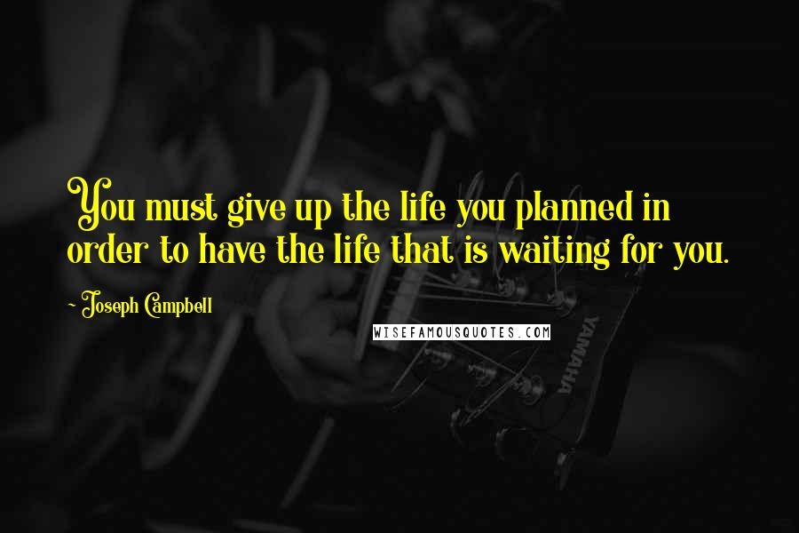 Joseph Campbell quotes: You must give up the life you planned in order to have the life that is waiting for you.