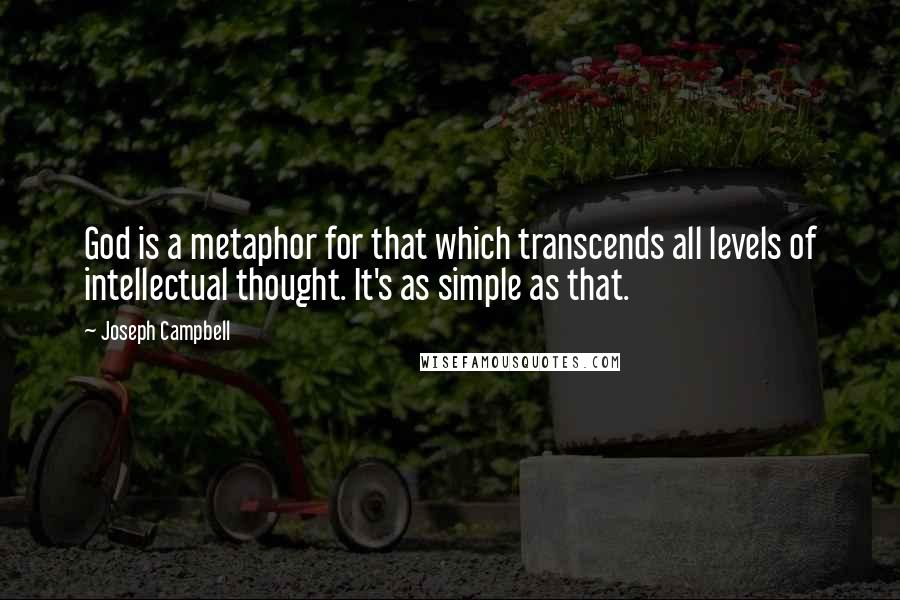 Joseph Campbell quotes: God is a metaphor for that which transcends all levels of intellectual thought. It's as simple as that.