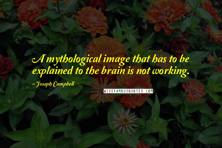 Joseph Campbell quotes: A mythological image that has to be explained to the brain is not working.