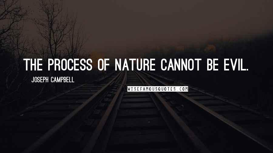 Joseph Campbell quotes: The process of nature cannot be evil.