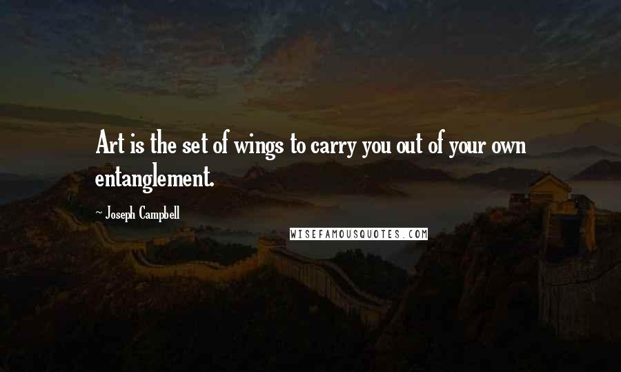 Joseph Campbell quotes: Art is the set of wings to carry you out of your own entanglement.