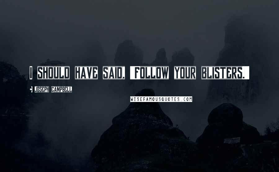 Joseph Campbell quotes: I should have said, 'Follow your blisters.'