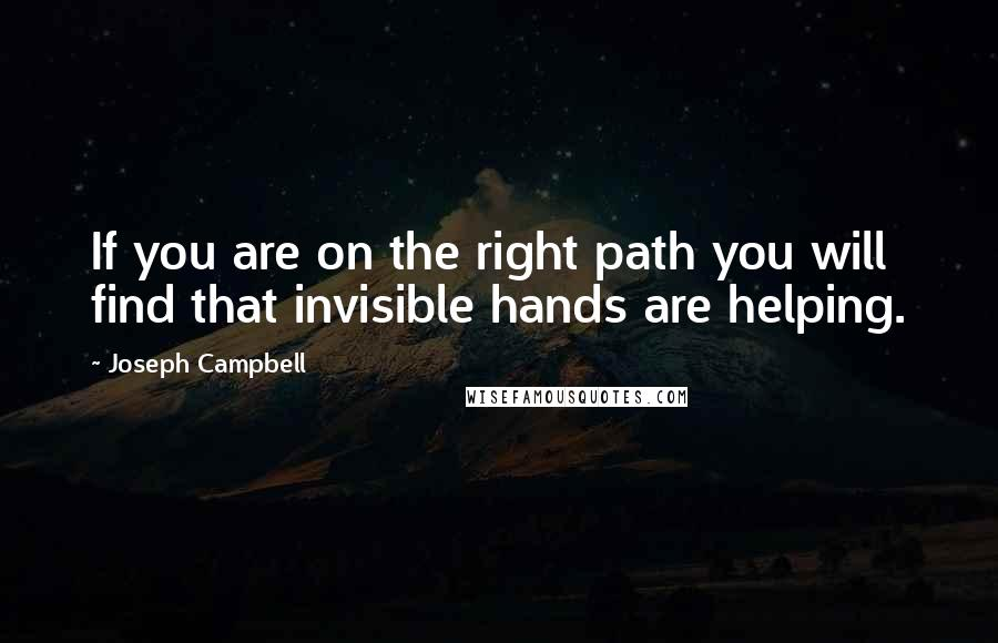 Joseph Campbell quotes: If you are on the right path you will find that invisible hands are helping.