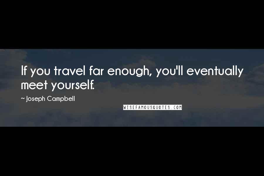 Joseph Campbell quotes: If you travel far enough, you'll eventually meet yourself.