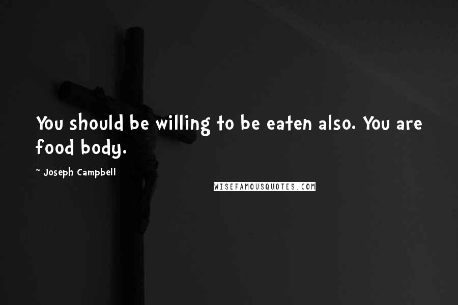 Joseph Campbell quotes: You should be willing to be eaten also. You are food body.