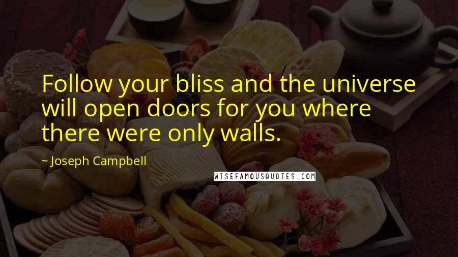 Joseph Campbell quotes: Follow your bliss and the universe will open doors for you where there were only walls.