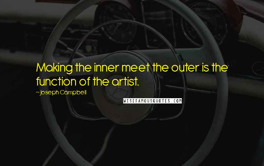 Joseph Campbell quotes: Making the inner meet the outer is the function of the artist.
