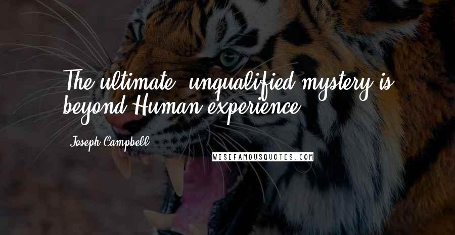 Joseph Campbell quotes: The ultimate, unqualified mystery is beyond Human experience
