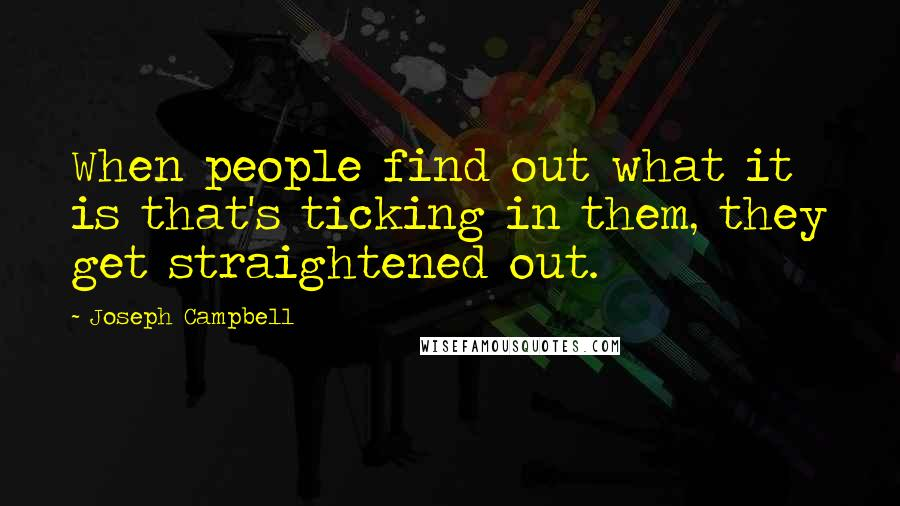 Joseph Campbell quotes: When people find out what it is that's ticking in them, they get straightened out.