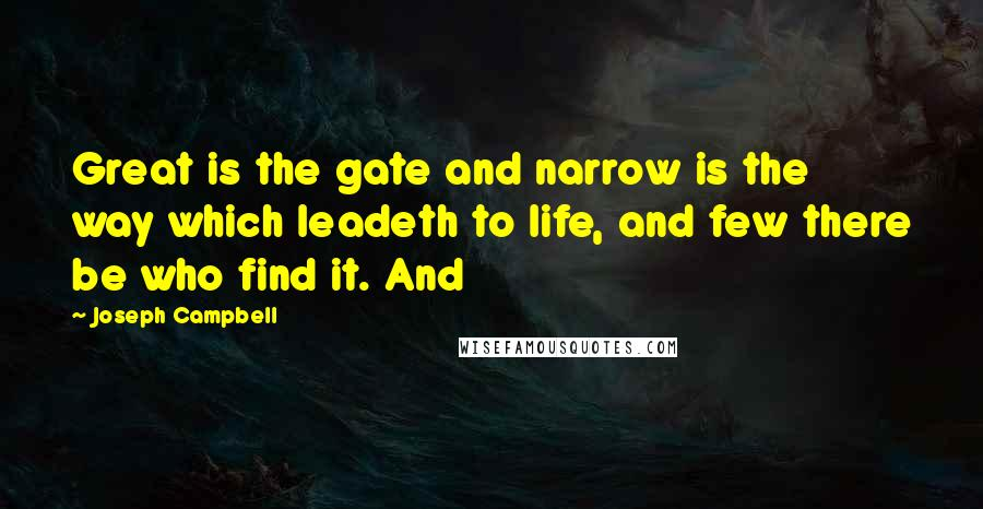 Joseph Campbell quotes: Great is the gate and narrow is the way which leadeth to life, and few there be who find it. And