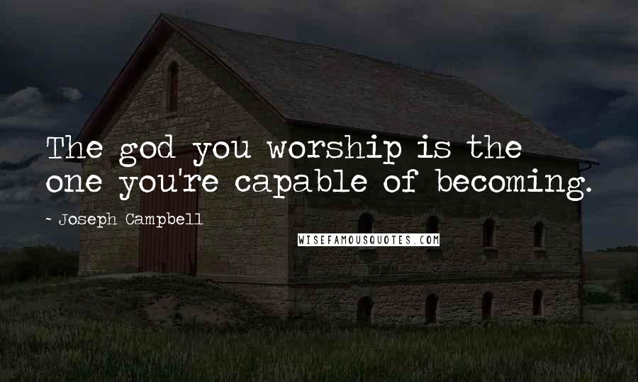 Joseph Campbell quotes: The god you worship is the one you're capable of becoming.