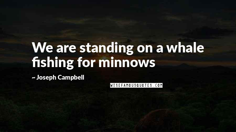 Joseph Campbell quotes: We are standing on a whale fishing for minnows