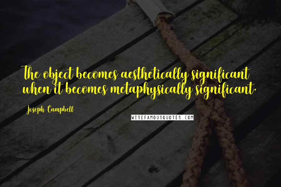 Joseph Campbell quotes: The object becomes aesthetically significant when it becomes metaphysically significant.