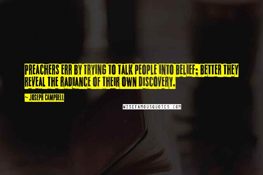 Joseph Campbell quotes: Preachers err by trying to talk people into belief; better they reveal the radiance of their own discovery.