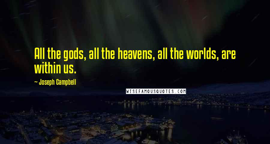 Joseph Campbell quotes: All the gods, all the heavens, all the worlds, are within us.