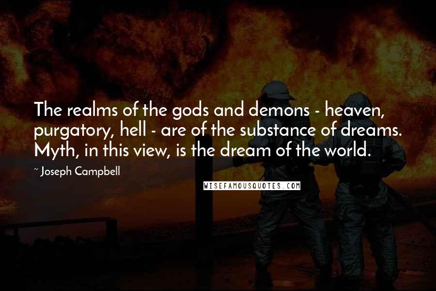 Joseph Campbell quotes: The realms of the gods and demons - heaven, purgatory, hell - are of the substance of dreams. Myth, in this view, is the dream of the world.