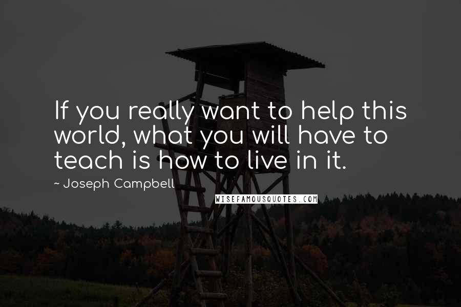 Joseph Campbell quotes: If you really want to help this world, what you will have to teach is how to live in it.