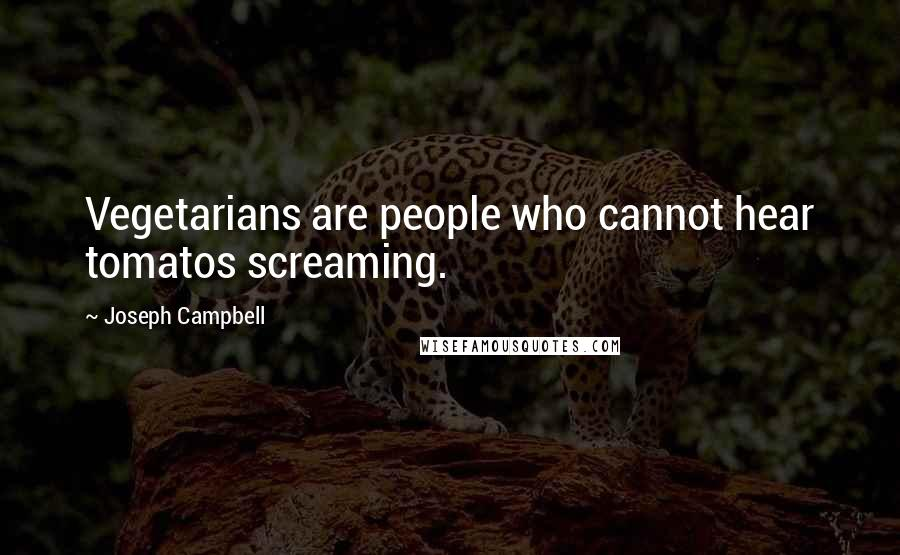 Joseph Campbell quotes: Vegetarians are people who cannot hear tomatos screaming.