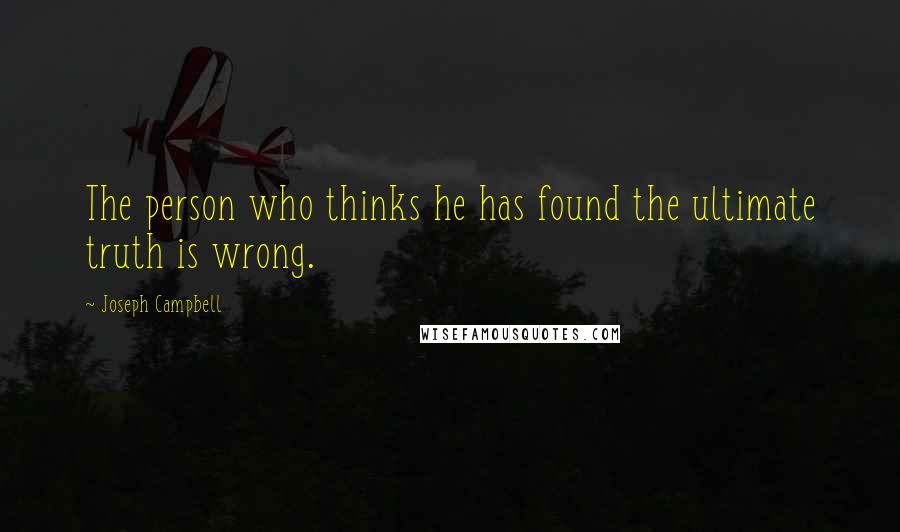 Joseph Campbell quotes: The person who thinks he has found the ultimate truth is wrong.