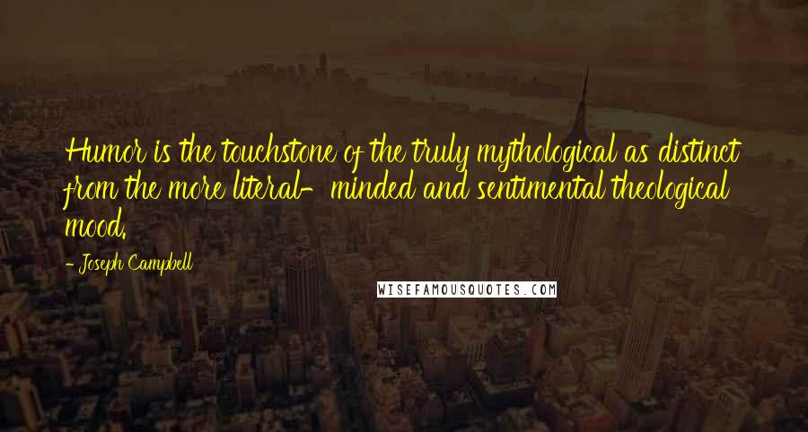 Joseph Campbell quotes: Humor is the touchstone of the truly mythological as distinct from the more literal-minded and sentimental theological mood.