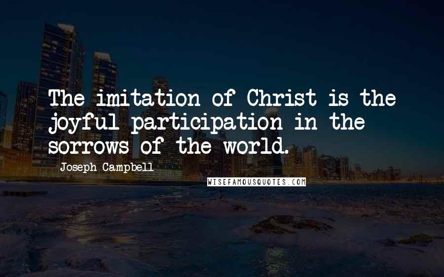 Joseph Campbell quotes: The imitation of Christ is the joyful participation in the sorrows of the world.