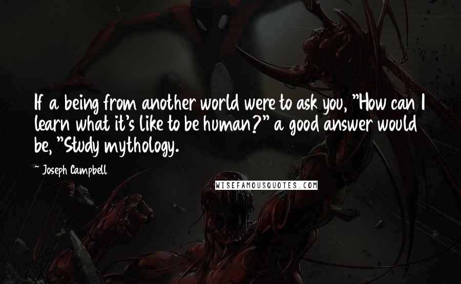 """Joseph Campbell quotes: If a being from another world were to ask you, """"How can I learn what it's like to be human?"""" a good answer would be, """"Study mythology."""