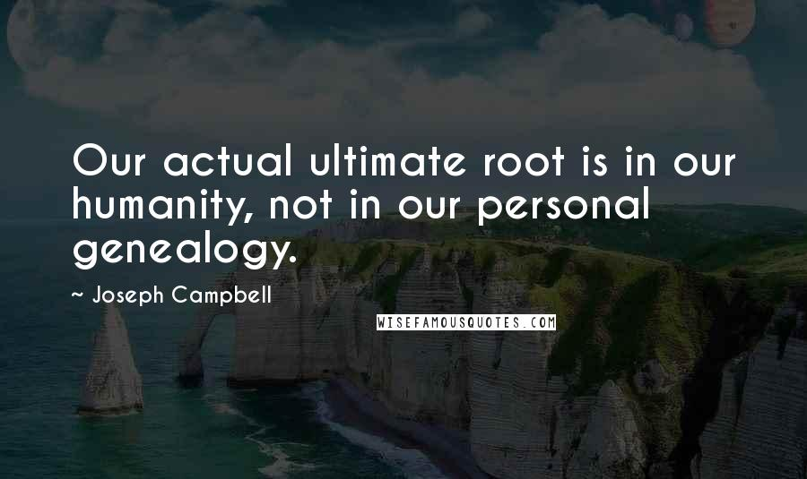 Joseph Campbell quotes: Our actual ultimate root is in our humanity, not in our personal genealogy.
