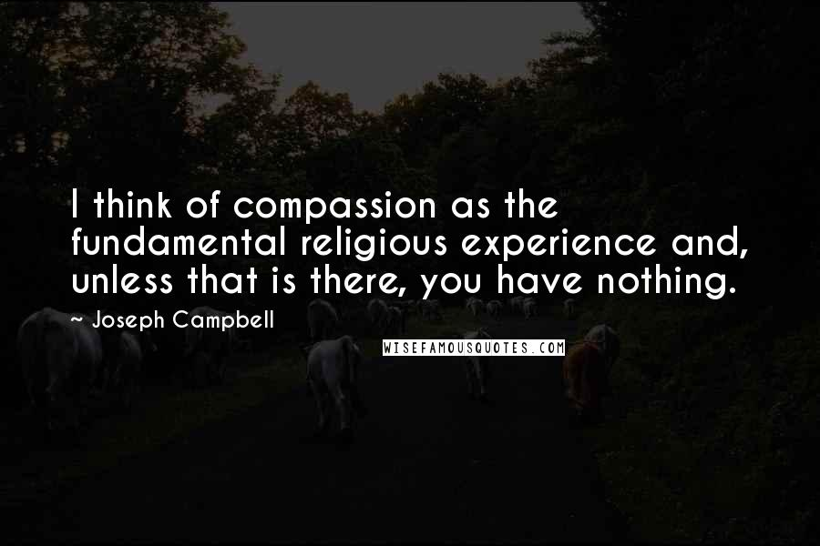 Joseph Campbell quotes: I think of compassion as the fundamental religious experience and, unless that is there, you have nothing.