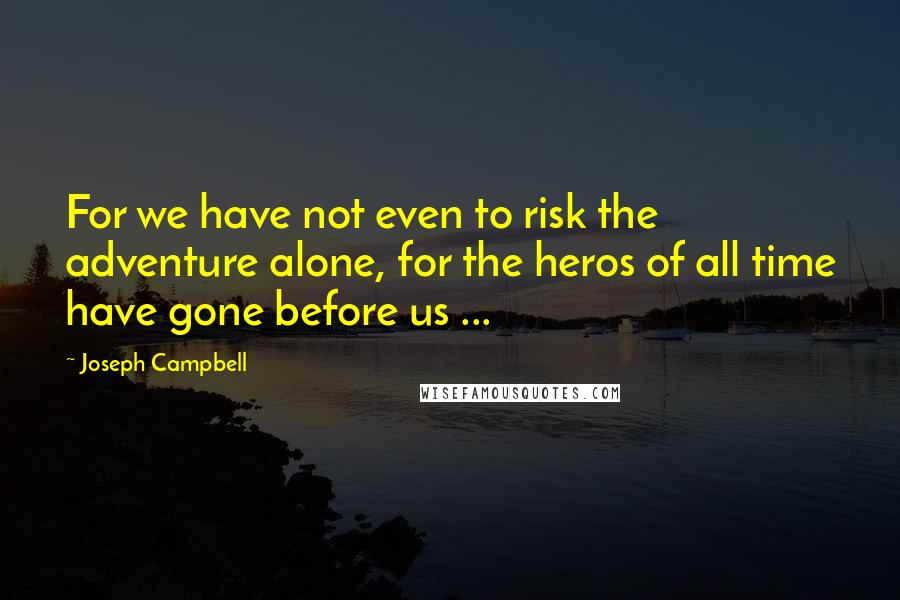 Joseph Campbell quotes: For we have not even to risk the adventure alone, for the heros of all time have gone before us ...