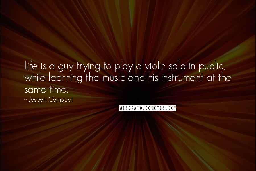 Joseph Campbell quotes: Life is a guy trying to play a violin solo in public, while learning the music and his instrument at the same time.