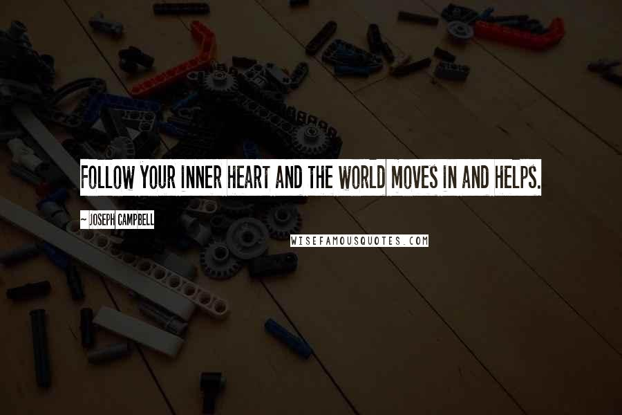 Joseph Campbell quotes: Follow your inner heart and the world moves in and helps.