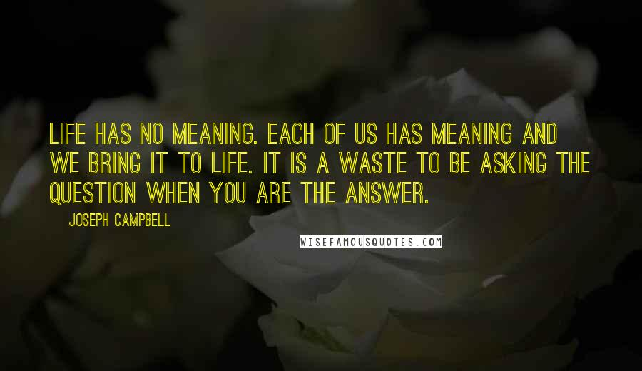 Joseph Campbell quotes: Life has no meaning. Each of us has meaning and we bring it to life. It is a waste to be asking the question when you are the answer.