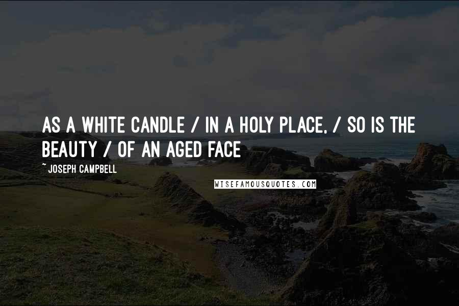 Joseph Campbell quotes: As a white candle / In a holy place, / So is the beauty / Of an aged face