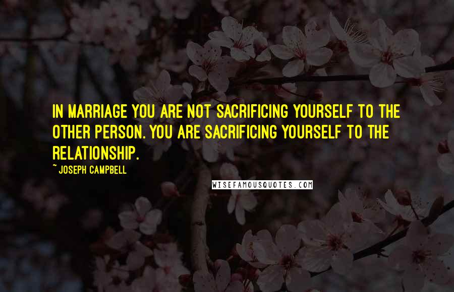 Joseph Campbell quotes: In marriage you are not sacrificing yourself to the other person. You are sacrificing yourself to the relationship.