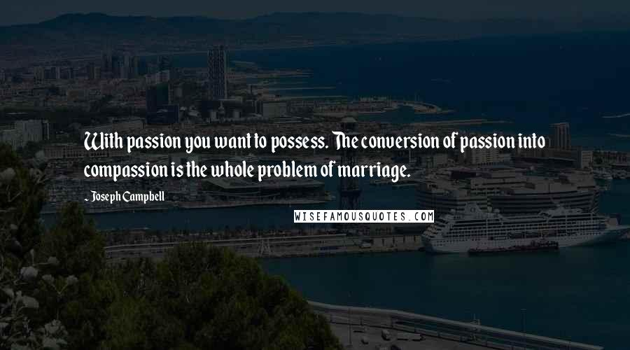 Joseph Campbell quotes: With passion you want to possess. The conversion of passion into compassion is the whole problem of marriage.
