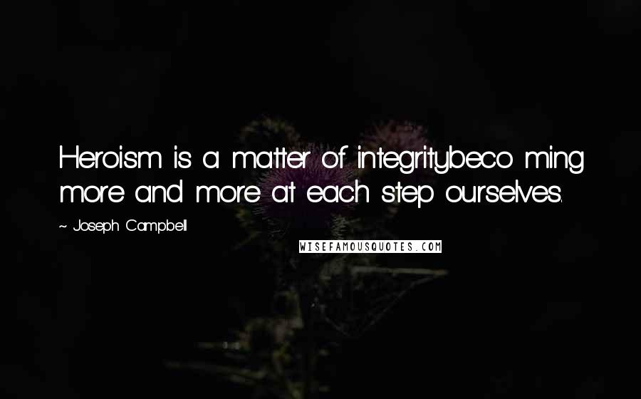 Joseph Campbell quotes: Heroism is a matter of integritybeco ming more and more at each step ourselves.