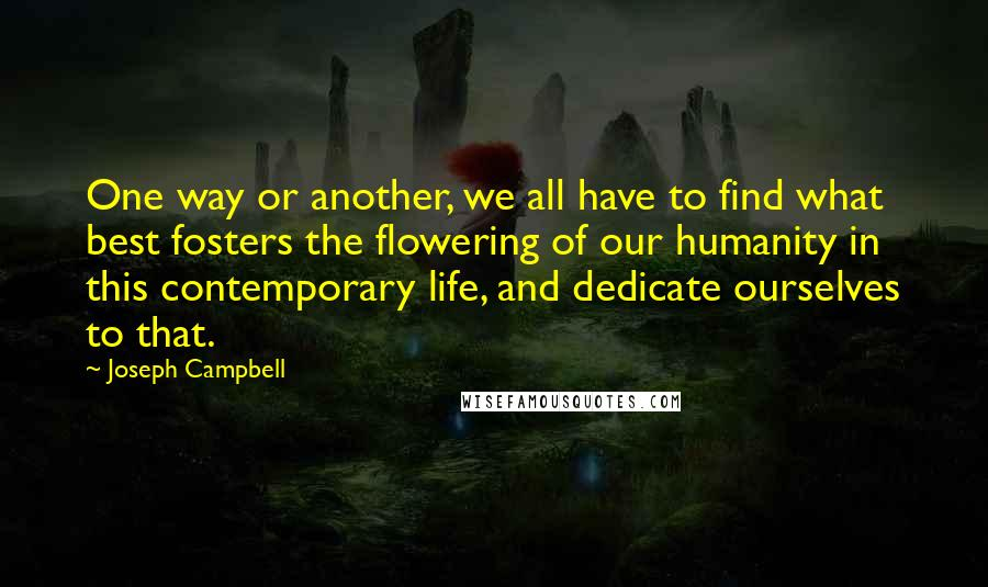 Joseph Campbell quotes: One way or another, we all have to find what best fosters the flowering of our humanity in this contemporary life, and dedicate ourselves to that.