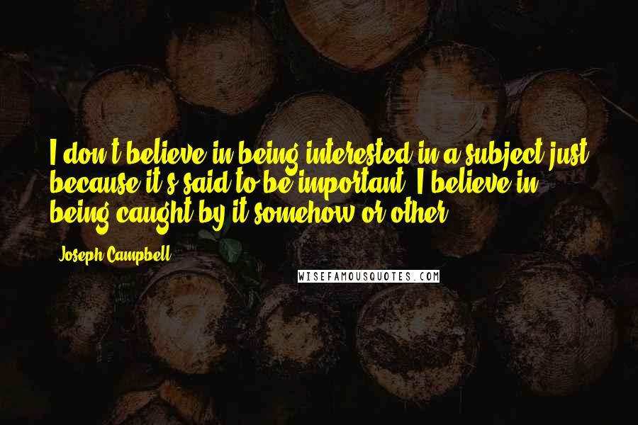 Joseph Campbell quotes: I don't believe in being interested in a subject just because it's said to be important. I believe in being caught by it somehow or other.