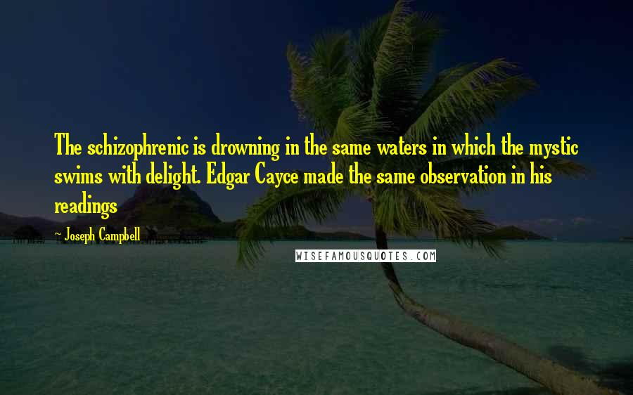 Joseph Campbell quotes: The schizophrenic is drowning in the same waters in which the mystic swims with delight. Edgar Cayce made the same observation in his readings