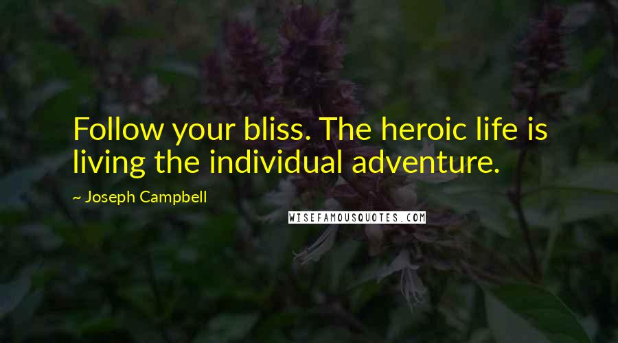 Joseph Campbell quotes: Follow your bliss. The heroic life is living the individual adventure.