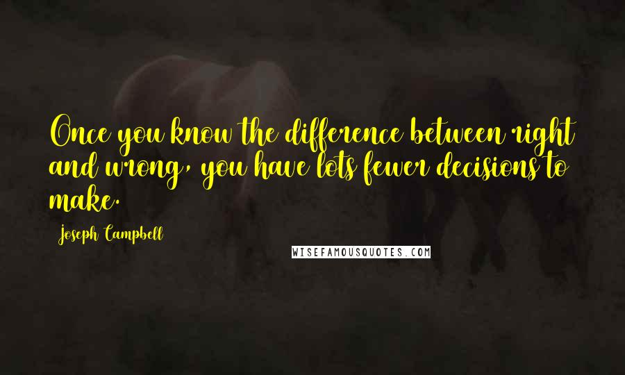 Joseph Campbell quotes: Once you know the difference between right and wrong, you have lots fewer decisions to make.