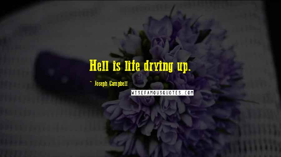 Joseph Campbell quotes: Hell is life drying up.