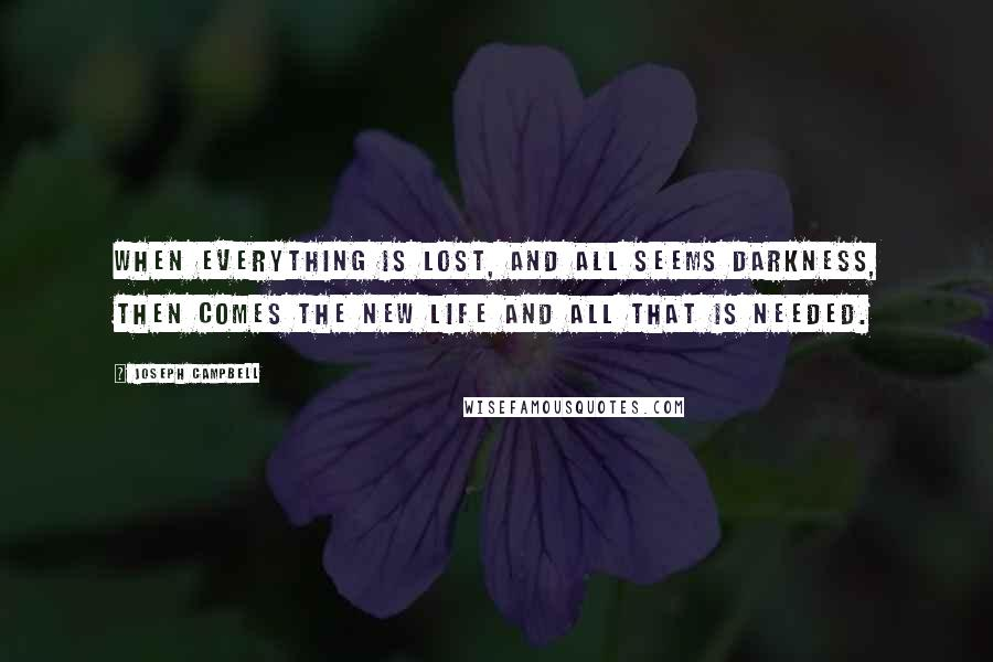 Joseph Campbell quotes: When everything is lost, and all seems darkness, then comes the new life and all that is needed.