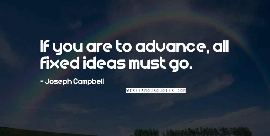 Joseph Campbell quotes: If you are to advance, all fixed ideas must go.